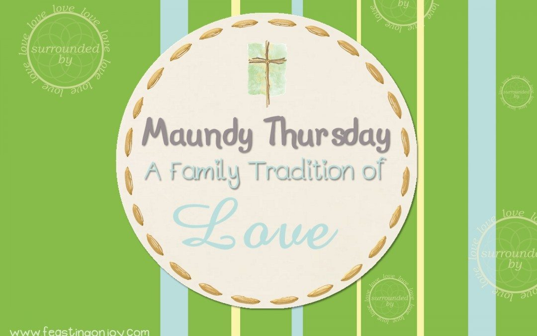 Maundy Thursday: A Family Tradition of Remembering What It Means to Show Love to One Another