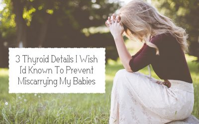 3 Thyroid Details I Wish I'd Known To Prevent Miscarrying My Babies