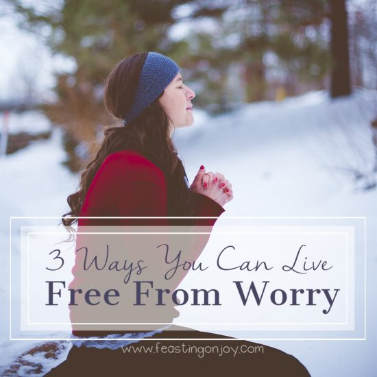 3 Ways You Can Live Free From Worry 3 | Feasting On Joy