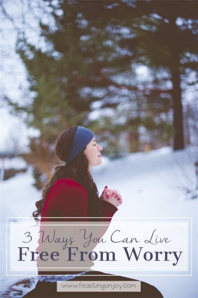 3 Ways You Can Live Free From Worry | Feasting On Joy