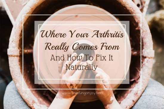 Where Your Arthritis Really Comes From and How To Fix It Naturally | Feasting On Joy