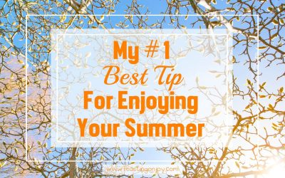 My Number One Best Tip For Enjoying Your Summer