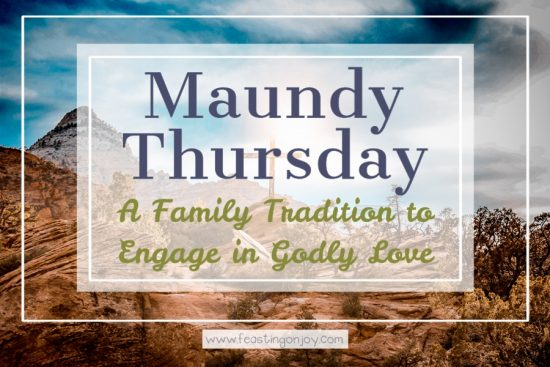 Maundy Thursday: A Family Tradition to Engage in Godly Love 1 | Feasting On Joy