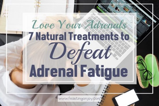 Love Your Adrenals {7 Natural Treatments to Defeat Adrenal Fatigue 1 | Feasting On Joy