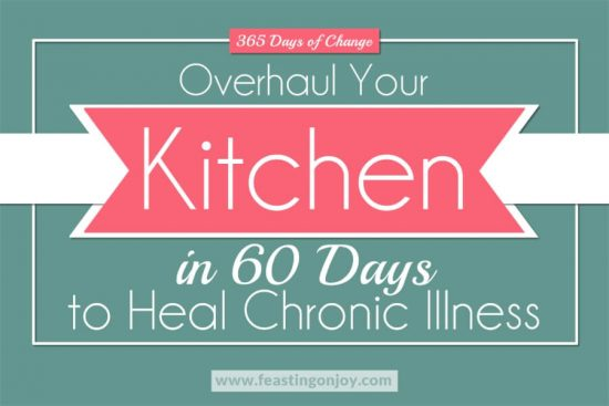 365 Days of Change | Overhaul Your Kitchen in 60 Days to Heal Chronic Illness 1 | Feasting On Joy