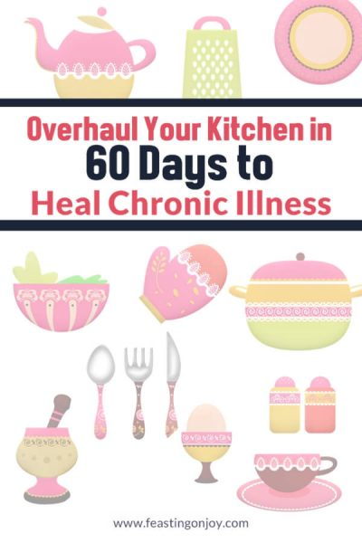 Overhaul Your Kitchen in 60 Days to Heal Chronic Illness | Feasting On Joy