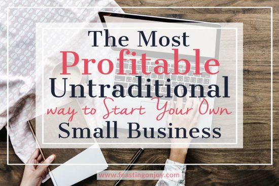 The Most Profitable Untraditional Way to Start Your Own Small Business | Feasting On Joy