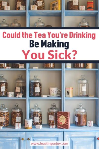Could the Tea You're Drinking be Making You Sick? | Feasting On Joy