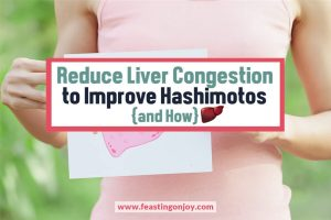 Reduce Liver Congestion to Improve Hashimotos | Feasting On Joy